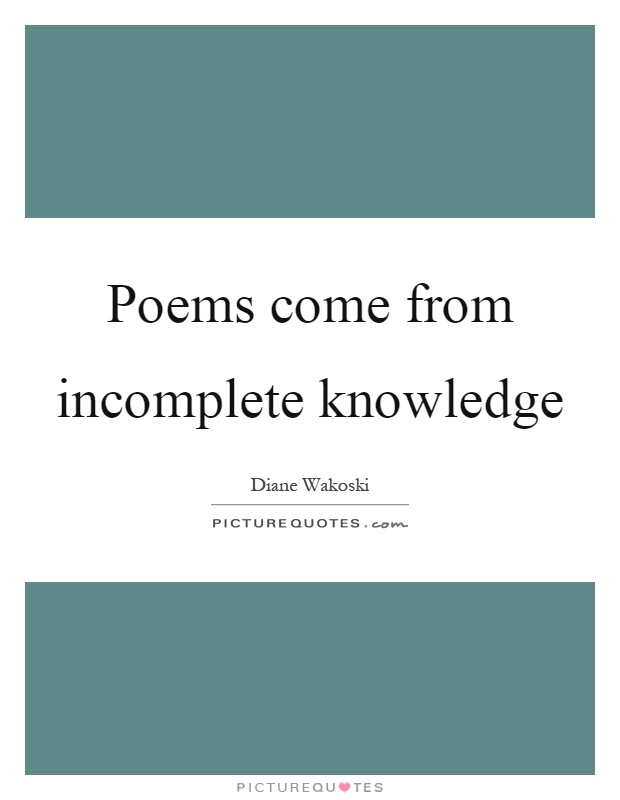 Poems come from incomplete knowledge Picture Quote #1