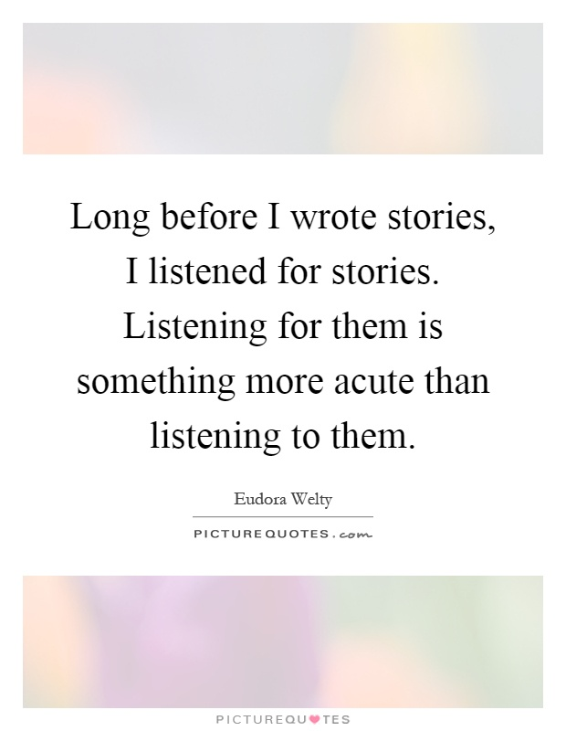 Long before I wrote stories, I listened for stories. Listening for them is something more acute than listening to them Picture Quote #1