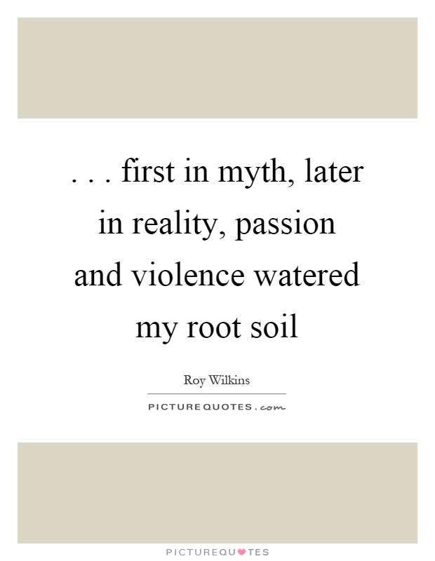 ... first in myth, later in reality, passion and violence watered my root soil Picture Quote #1