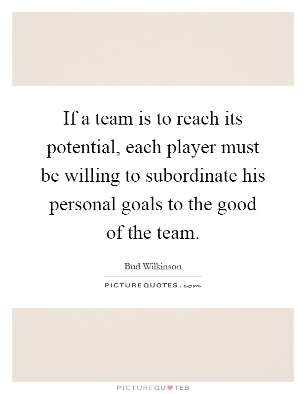 If a team is to reach its potential, each player must be willing to subordinate his personal goals to the good of the team Picture Quote #1