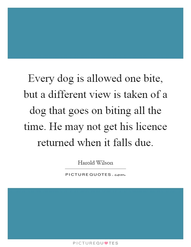 Every dog is allowed one bite, but a different view is taken of a dog that goes on biting all the time. He may not get his licence returned when it falls due Picture Quote #1