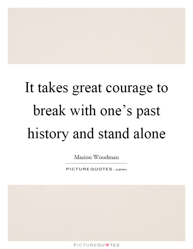 It takes great courage to break with one's past history and stand alone Picture Quote #1