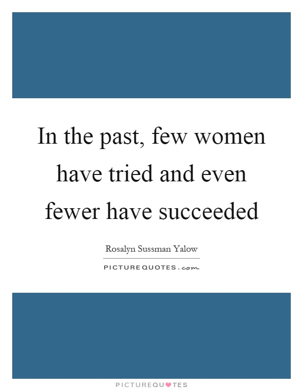 In the past, few women have tried and even fewer have succeeded Picture Quote #1