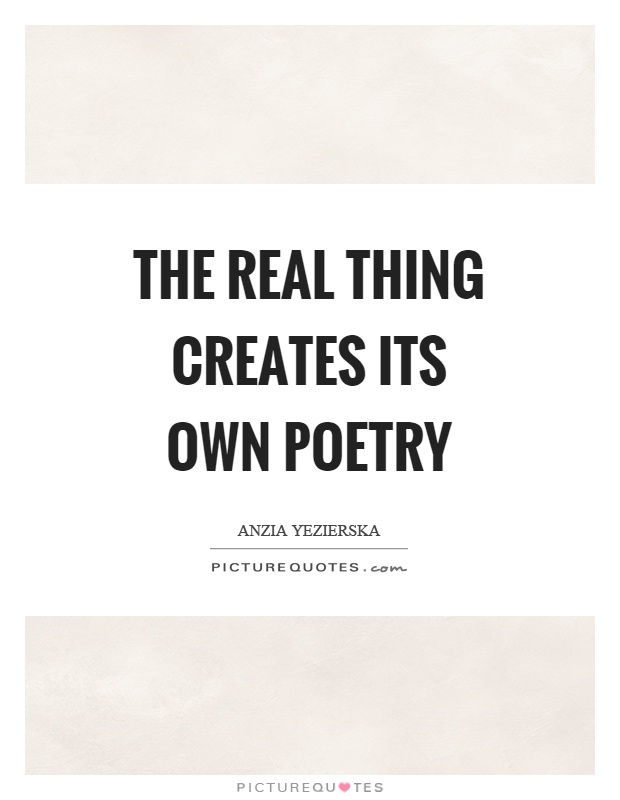 The real thing creates its own poetry Picture Quote #1