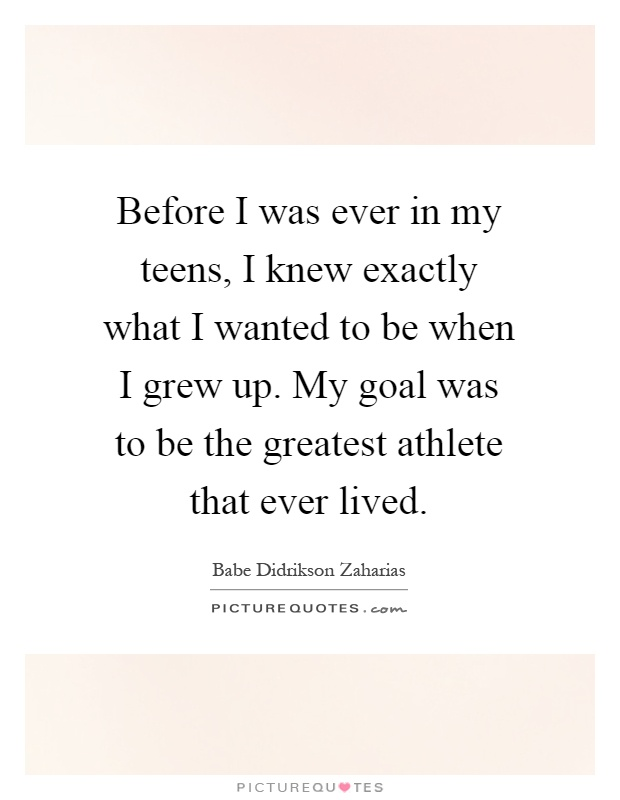 Before I was ever in my teens, I knew exactly what I wanted to be when I grew up. My goal was to be the greatest athlete that ever lived Picture Quote #1