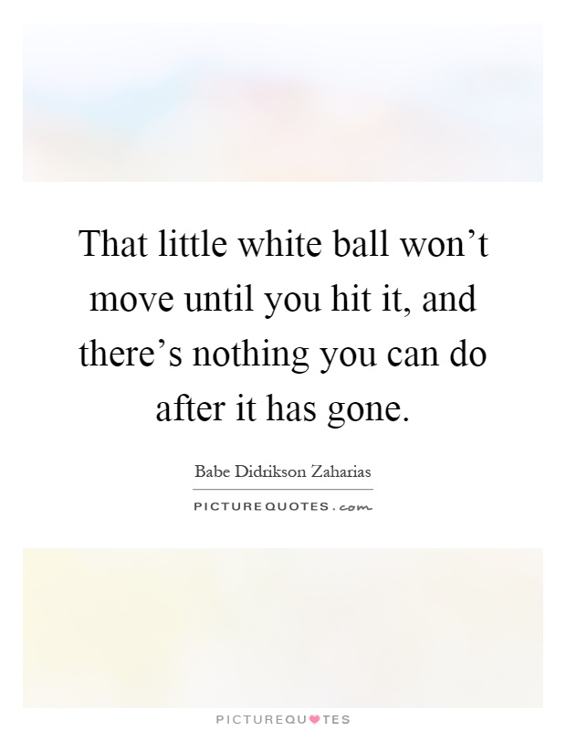 That little white ball won't move until you hit it, and there's nothing you can do after it has gone Picture Quote #1