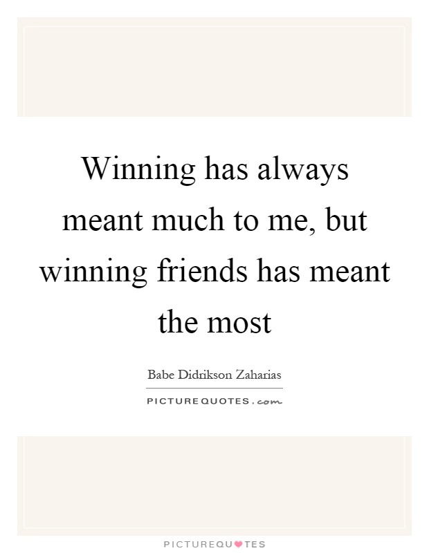 Winning has always meant much to me, but winning friends has meant the most Picture Quote #1