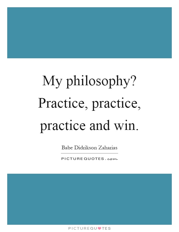 My philosophy? Practice, practice, practice and win Picture Quote #1