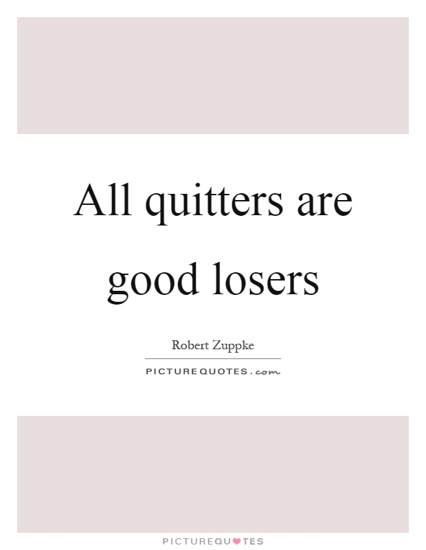 All quitters are good losers Picture Quote #1