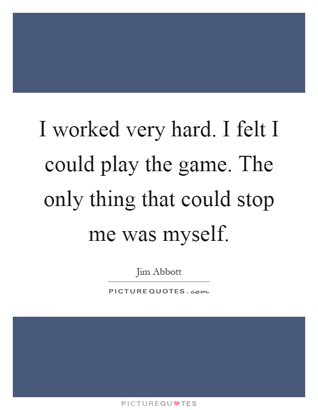 I worked very hard. I felt I could play the game. The only thing that could stop me was myself Picture Quote #1