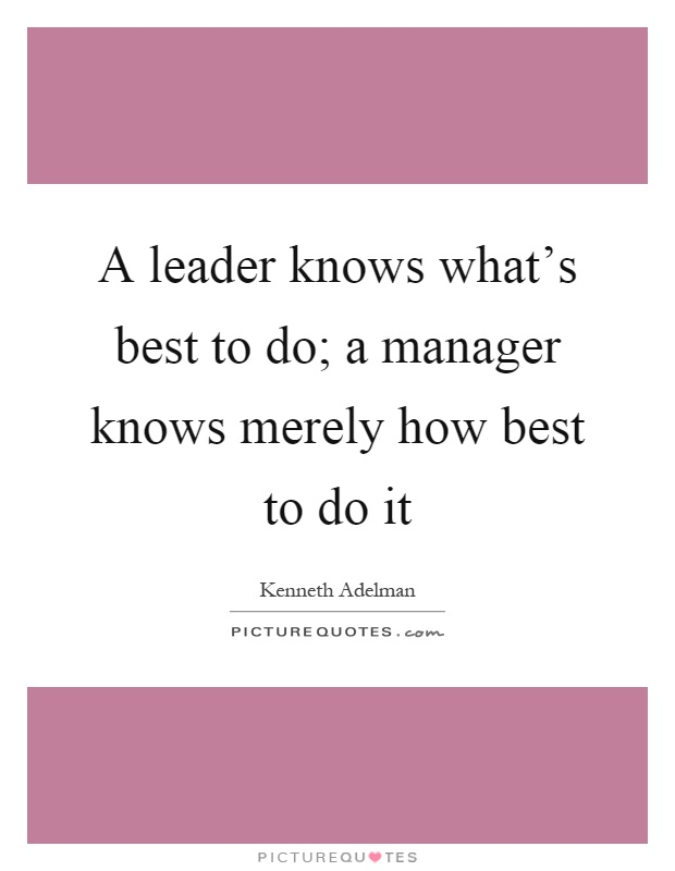 A leader knows what's best to do; a manager knows merely how best to do it Picture Quote #1