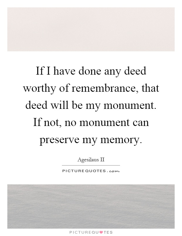 If I have done any deed worthy of remembrance, that deed will be my monument. If not, no monument can preserve my memory Picture Quote #1
