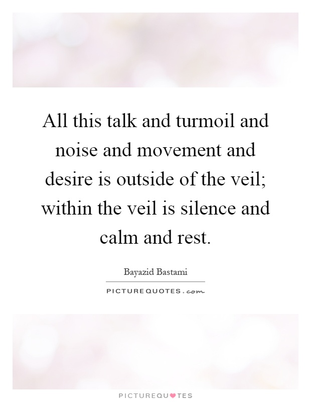 All this talk and turmoil and noise and movement and desire is outside of the veil; within the veil is silence and calm and rest Picture Quote #1