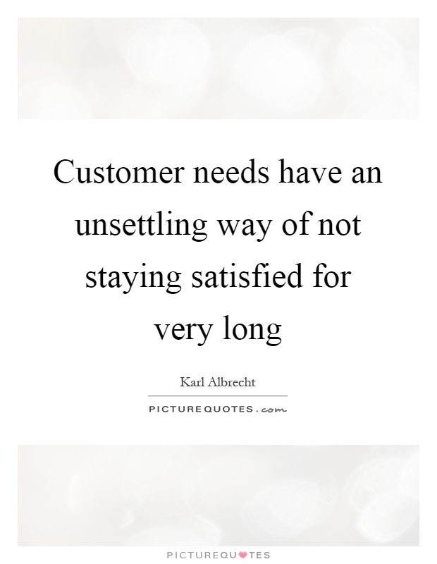 Customer needs have an unsettling way of not staying satisfied for very long Picture Quote #1