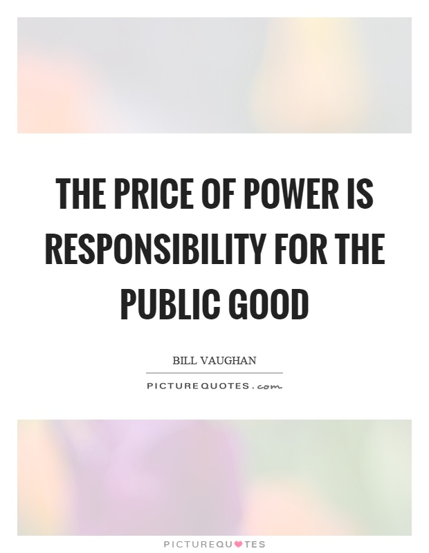 The price of power is responsibility for the public good Picture Quote #1
