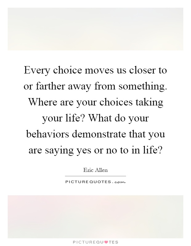 Every choice moves us closer to or farther away from something. Where are your choices taking your life? What do your behaviors demonstrate that you are saying yes or no to in life? Picture Quote #1