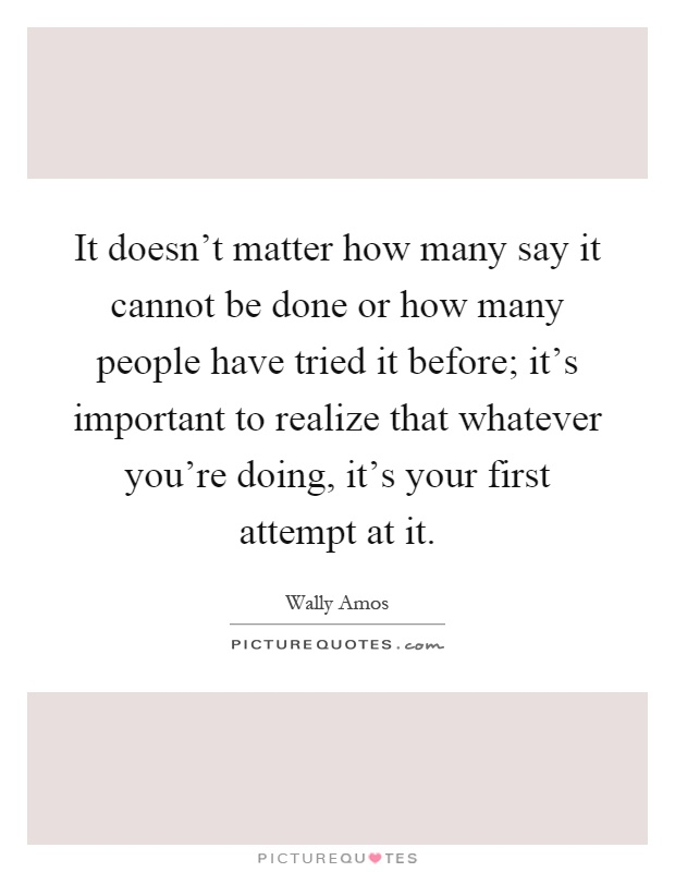 It doesn't matter how many say it cannot be done or how many people have tried it before; it's important to realize that whatever you're doing, it's your first attempt at it Picture Quote #1