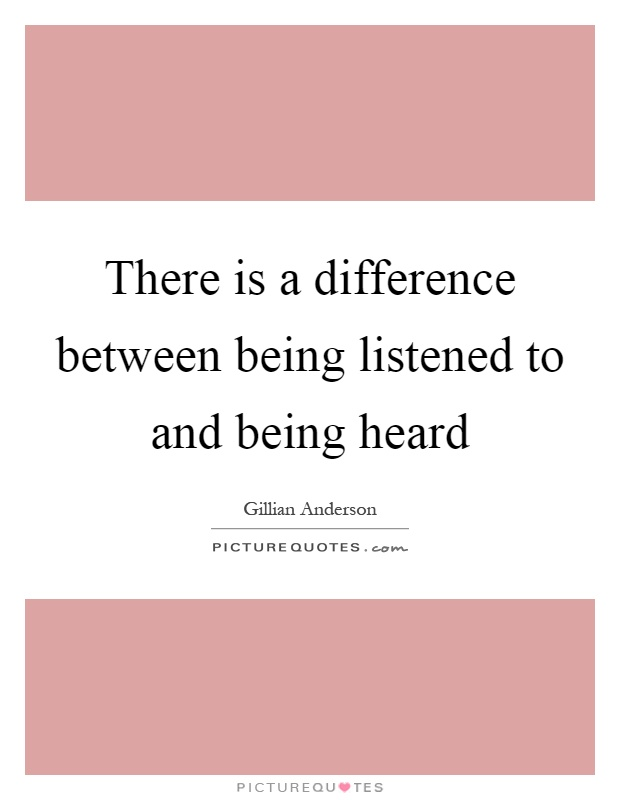 There is a difference between being listened to and being heard Picture Quote #1