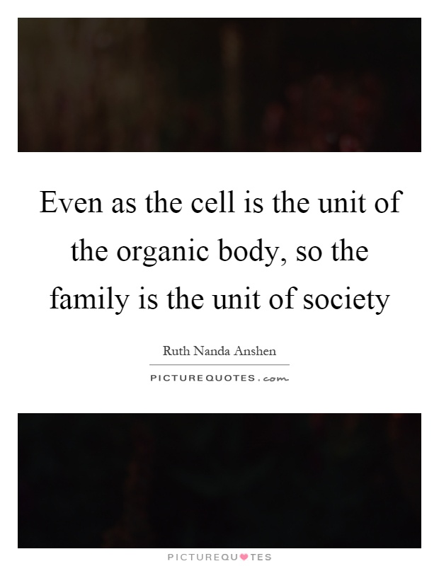 Even as the cell is the unit of the organic body, so the family is the unit of society Picture Quote #1