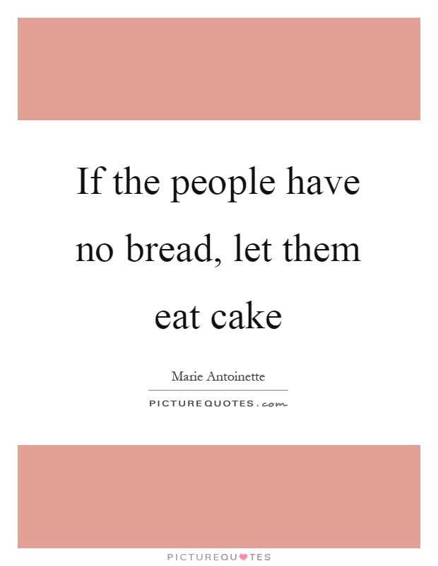 If the people have no bread, let them eat cake Picture Quote #1