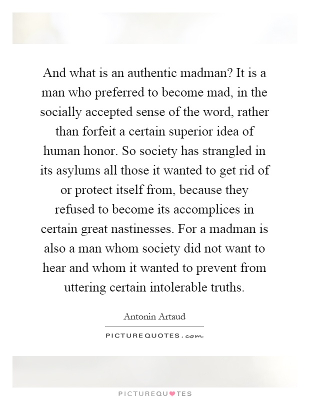 And what is an authentic madman? It is a man who preferred to become mad, in the socially accepted sense of the word, rather than forfeit a certain superior idea of human honor. So society has strangled in its asylums all those it wanted to get rid of or protect itself from, because they refused to become its accomplices in certain great nastinesses. For a madman is also a man whom society did not want to hear and whom it wanted to prevent from uttering certain intolerable truths Picture Quote #1