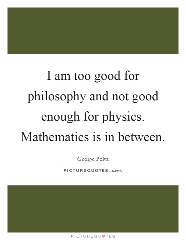 I am too good for philosophy and not good enough for physics. Mathematics is in between Picture Quote #1