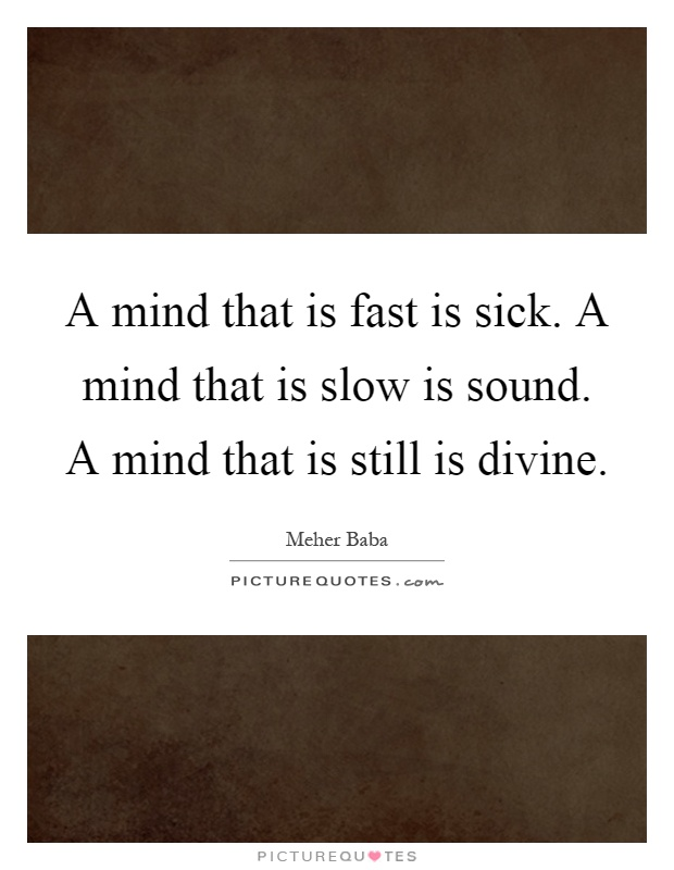A mind that is fast is sick. A mind that is slow is sound. A mind that is still is divine Picture Quote #1