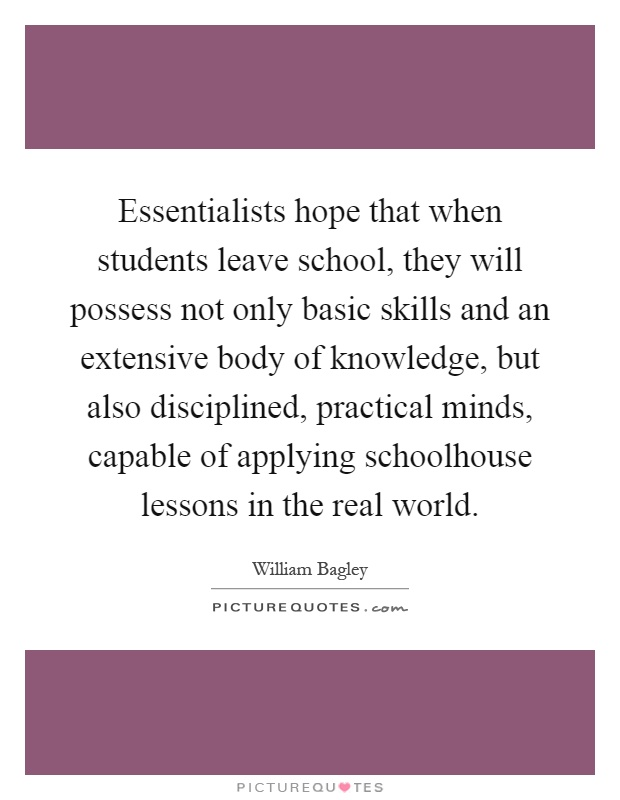 Essentialists hope that when students leave school, they will possess not only basic skills and an extensive body of knowledge, but also disciplined, practical minds, capable of applying schoolhouse lessons in the real world Picture Quote #1