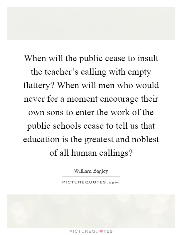When will the public cease to insult the teacher's calling with empty flattery? When will men who would never for a moment encourage their own sons to enter the work of the public schools cease to tell us that education is the greatest and noblest of all human callings? Picture Quote #1
