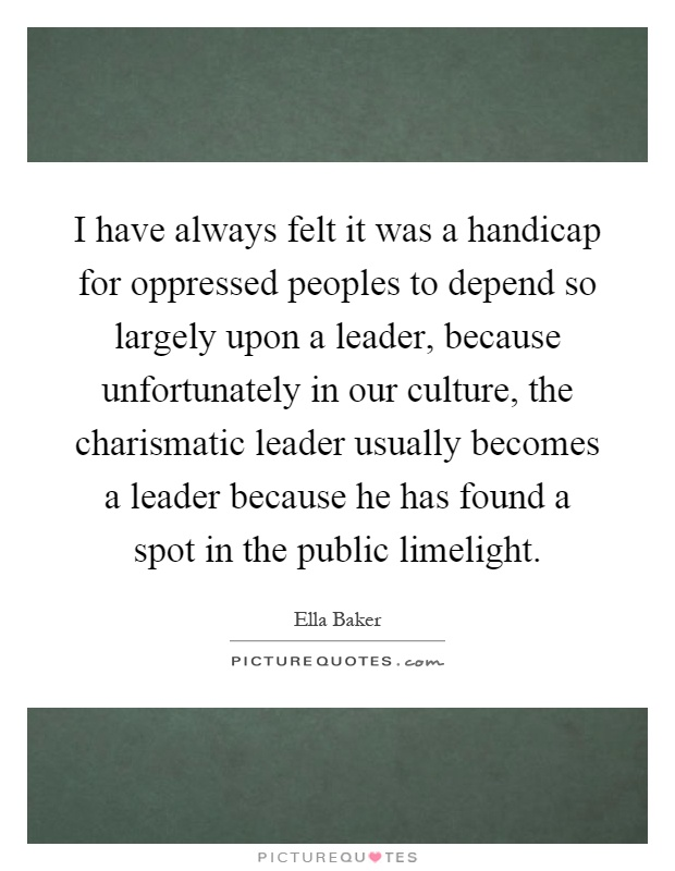 I have always felt it was a handicap for oppressed peoples to depend so largely upon a leader, because unfortunately in our culture, the charismatic leader usually becomes a leader because he has found a spot in the public limelight Picture Quote #1