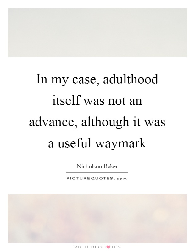 In my case, adulthood itself was not an advance, although it was a useful waymark Picture Quote #1