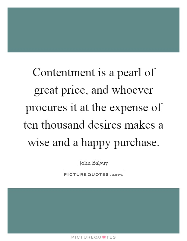 Contentment is a pearl of great price, and whoever procures it at the expense of ten thousand desires makes a wise and a happy purchase Picture Quote #1