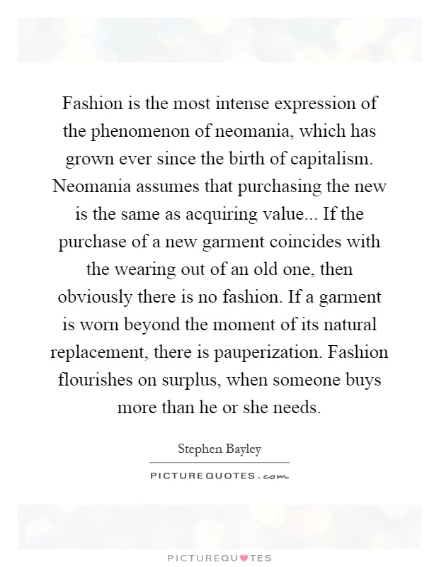 Fashion is the most intense expression of the phenomenon of neomania, which has grown ever since the birth of capitalism. Neomania assumes that purchasing the new is the same as acquiring value... If the purchase of a new garment coincides with the wearing out of an old one, then obviously there is no fashion. If a garment is worn beyond the moment of its natural replacement, there is pauperization. Fashion flourishes on surplus, when someone buys more than he or she needs Picture Quote #1