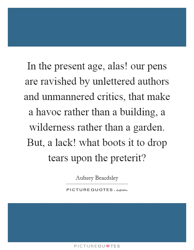 In the present age, alas! our pens are ravished by unlettered authors and unmannered critics, that make a havoc rather than a building, a wilderness rather than a garden. But, a lack! what boots it to drop tears upon the preterit? Picture Quote #1