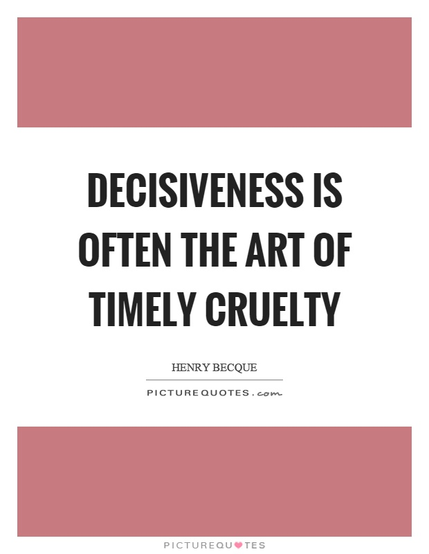 Decisiveness is often the art of timely cruelty Picture Quote #1