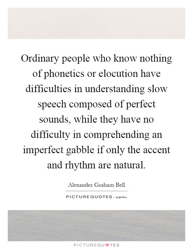 Ordinary people who know nothing of phonetics or elocution have difficulties in understanding slow speech composed of perfect sounds, while they have no difficulty in comprehending an imperfect gabble if only the accent and rhythm are natural Picture Quote #1