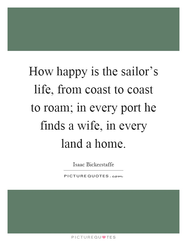 How happy is the sailor's life, from coast to coast to roam; in every port he finds a wife, in every land a home Picture Quote #1