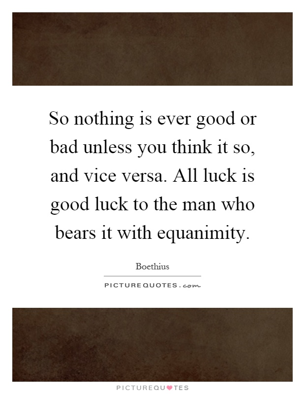 So nothing is ever good or bad unless you think it so, and vice versa. All luck is good luck to the man who bears it with equanimity Picture Quote #1