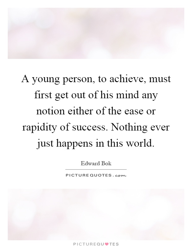 A young person, to achieve, must first get out of his mind any notion either of the ease or rapidity of success. Nothing ever just happens in this world Picture Quote #1