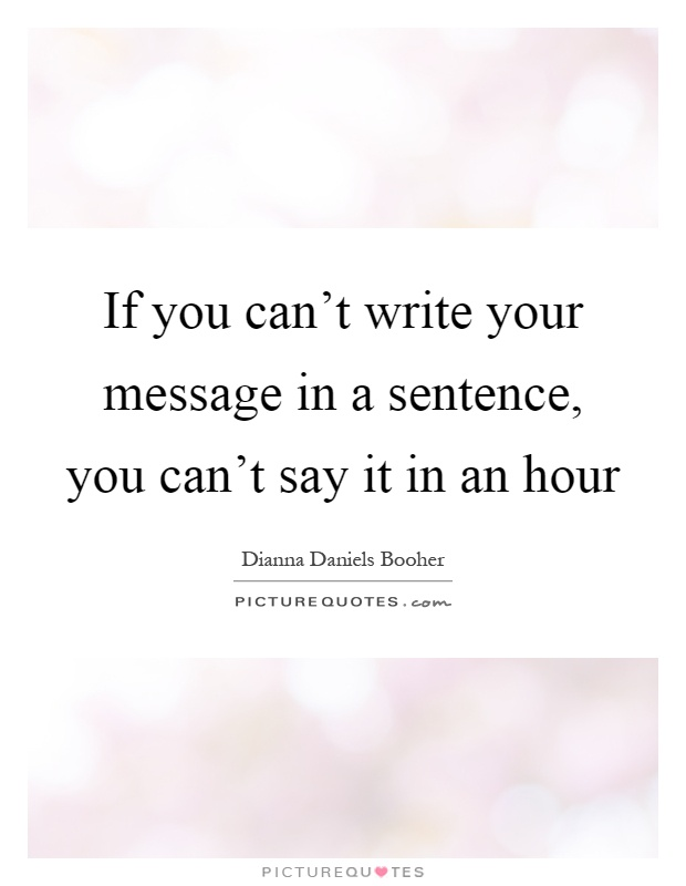 If you can't write your message in a sentence, you can't say it in an hour Picture Quote #1