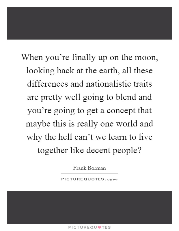 When you're finally up on the moon, looking back at the earth, all these differences and nationalistic traits are pretty well going to blend and you're going to get a concept that maybe this is really one world and why the hell can't we learn to live together like decent people? Picture Quote #1
