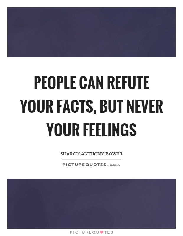 People can refute your facts, but never your feelings Picture Quote #1