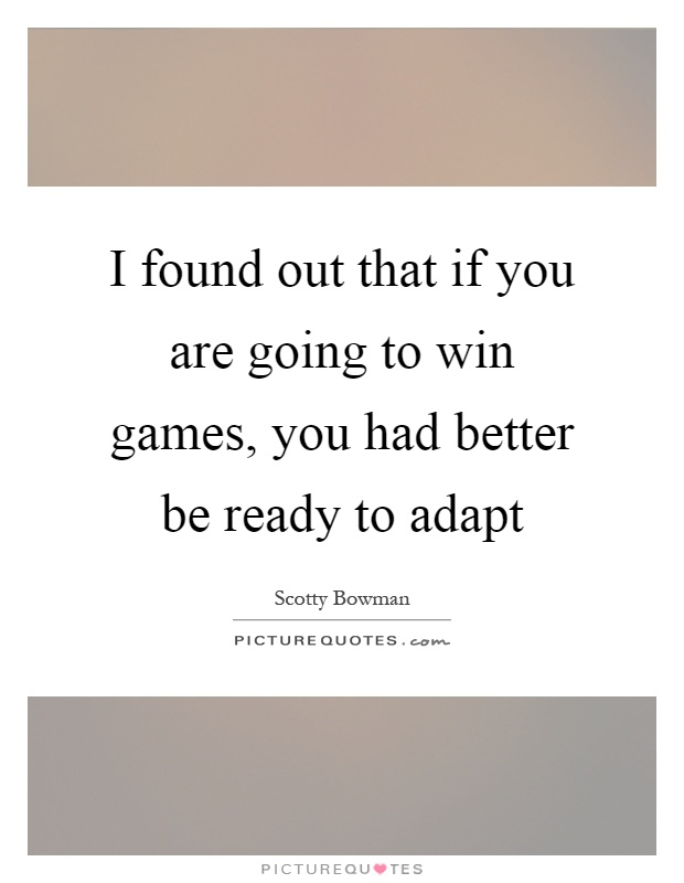 I found out that if you are going to win games, you had better be ready to adapt Picture Quote #1