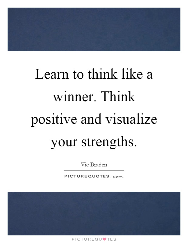 Learn to think like a winner. Think positive and visualize your strengths Picture Quote #1