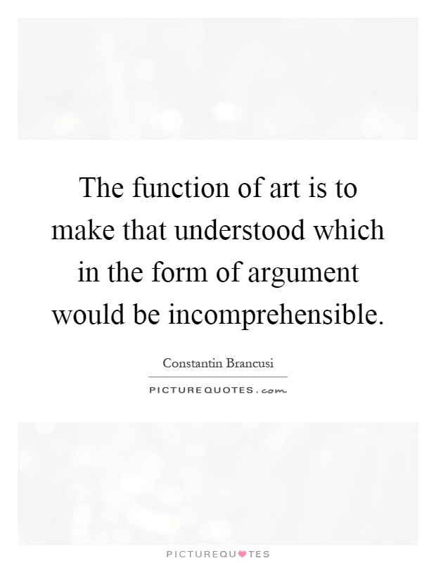 The function of art is to make that understood which in the form of argument would be incomprehensible Picture Quote #1