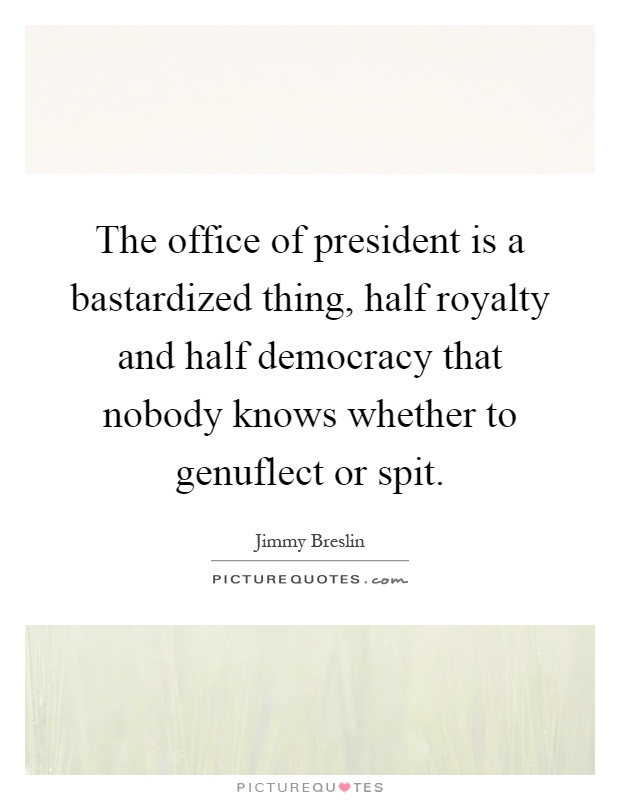 The office of president is a bastardized thing, half royalty and half democracy that nobody knows whether to genuflect or spit Picture Quote #1