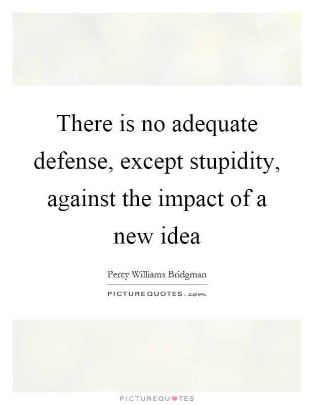 There is no adequate defense, except stupidity, against the impact of a new idea Picture Quote #1