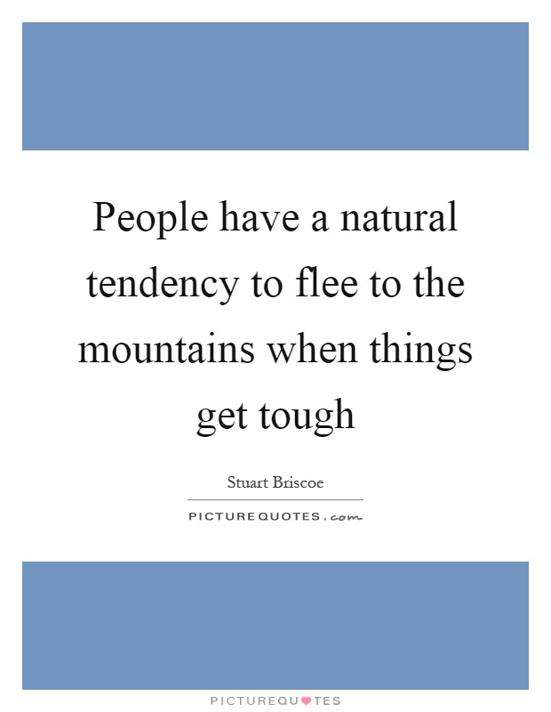 People have a natural tendency to flee to the mountains when things get tough Picture Quote #1