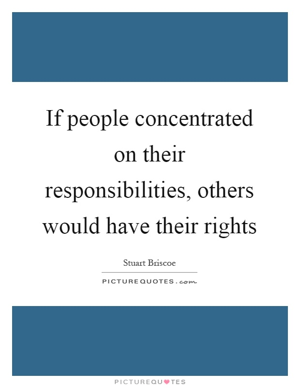 If people concentrated on their responsibilities, others would have their rights Picture Quote #1