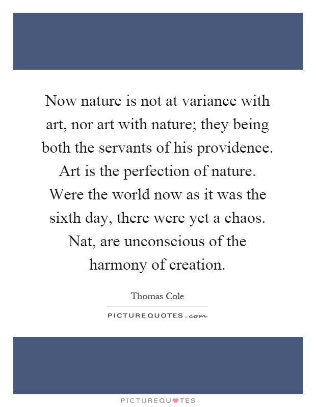 Now nature is not at variance with art, nor art with nature; they being both the servants of his providence. Art is the perfection of nature. Were the world now as it was the sixth day, there were yet a chaos. Nat, are unconscious of the harmony of creation Picture Quote #1